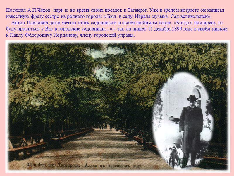 Посещал А. П. Чехов парк и во время своих поездок в Таганрог. Уже в зрелом возрасте он написал известную фразу сестре из родного города : « Был в саду. Играла музыка. Сад великолепен ». Антон Павлович даже мечтал стать садовником в своём любимом парк