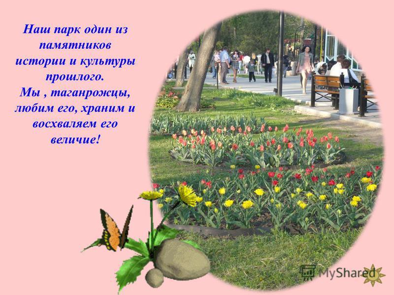 Наш парк один из памятников истории и культуры прошлого. Мы, таганрожцы, любим его, храним и восхваляем его величие !