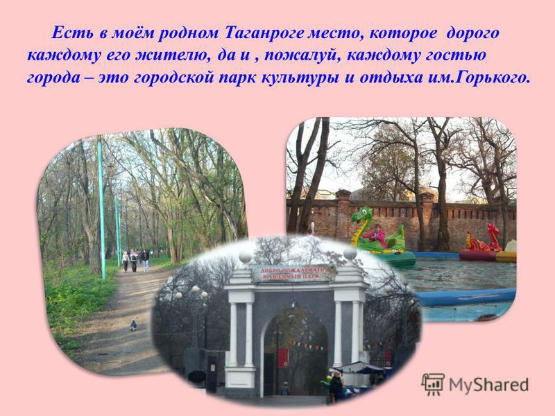 Есть в моём родном Таганроге место, которое дорого каждому его жителю, да и, пожалуй, каждому гостью города – это городской парк культуры и отдыха им. Горького.