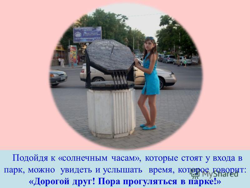 Подойдя к « солнечным часам », которые стоят у входа в парк, можно увидеть и услышать время, которое говорит : « Дорогой друг ! Пора прогуляться в парке !»
