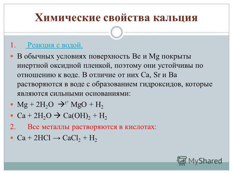 Химические свойства кальция 1. Реакция с водой. Реакция с водой. В обычных условиях поверхность Be и Mg покрыты инертной оксидной пленкой, поэтому они устойчивы по отношению к воде. В отличие от них Ca, Sr и Ba растворяются в воде с образованием гидр