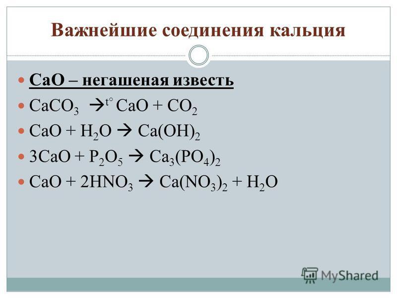 Важнейшие соединения кальция CaO – негашеная известь CaCO 3 t° CaO + CO 2 CaO + H 2 O Ca(OH) 2 3CaO + P 2 O 5 Ca 3 (PO 4 ) 2 CaO + 2HNO 3 Ca(NO 3 ) 2 + H 2 O