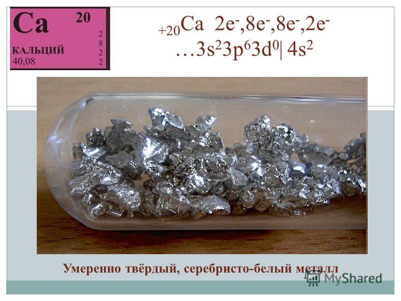 +20 Ca 2 е -,8 е -,8 е -,2 е - …3s 2 3p 6 3d 0 | 4s 2 Умеренно твёрдый, серебристо-белый металл