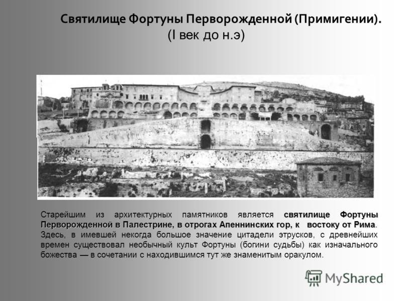 святилище Фортуны Перворожденной в Палестрине, в отрогах Апеннинских гор, к востоку от Рима Старейшим из архитектурных памятников является святилище Фортуны Перворожденной в Палестрине, в отрогах Апеннинских гор, к востоку от Рима. Здесь, в имевшей н