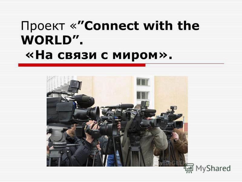 Проект «Connect with the WORLD. «На связи с миром».