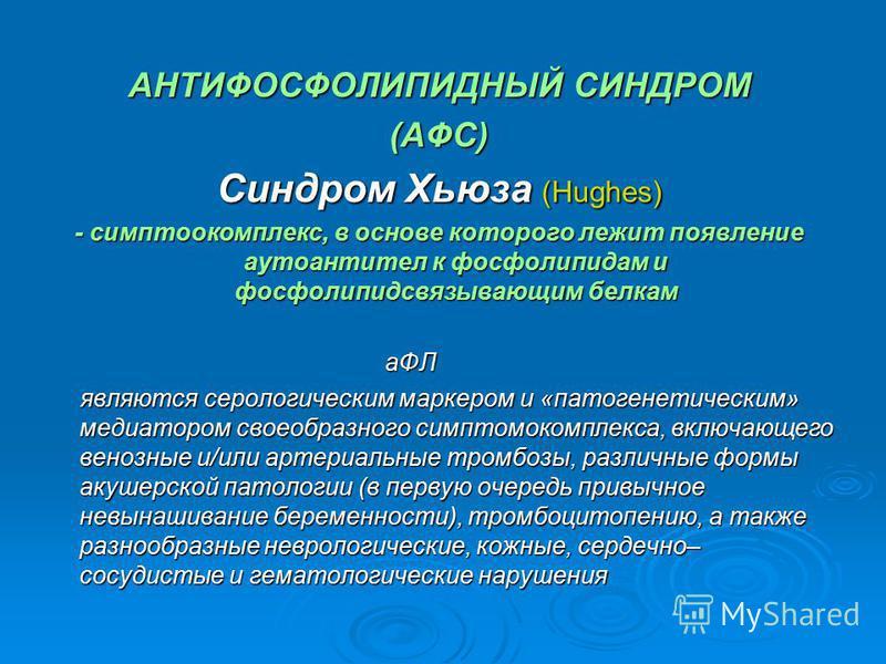 АНТИФОСФОЛИПИДНЫЙ СИНДРОМ (АФС) Синдром Хьюза (Hughes) - симптомокомплекс, в основе которого лежит появление аутоантител к фосфолипидам и фосфолипид связывающим белкам аФЛ аФЛ являются серологическим маркером и «патогенетическим» медиатором своеобраз