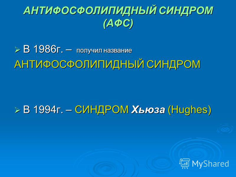 АНТИФОСФОЛИПИДНЫЙ СИНДРОМ (АФС) В 1986 г. – получил название В 1986 г. – получил название АНТИФОСФОЛИПИДНЫЙ СИНДРОМ В 1994 г. – СИНДРОМ Хьюза (Hughes) В 1994 г. – СИНДРОМ Хьюза (Hughes)