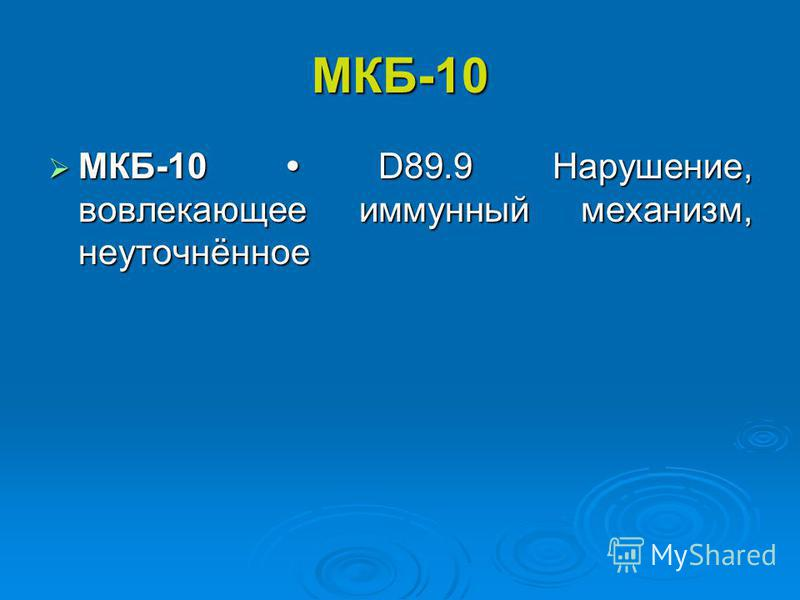 МКБ-10 МКБ-10 D89.9 Нарушение, вовлекающее иммунный механизм, неуточнённое МКБ-10 D89.9 Нарушение, вовлекающее иммунный механизм, неуточнённое