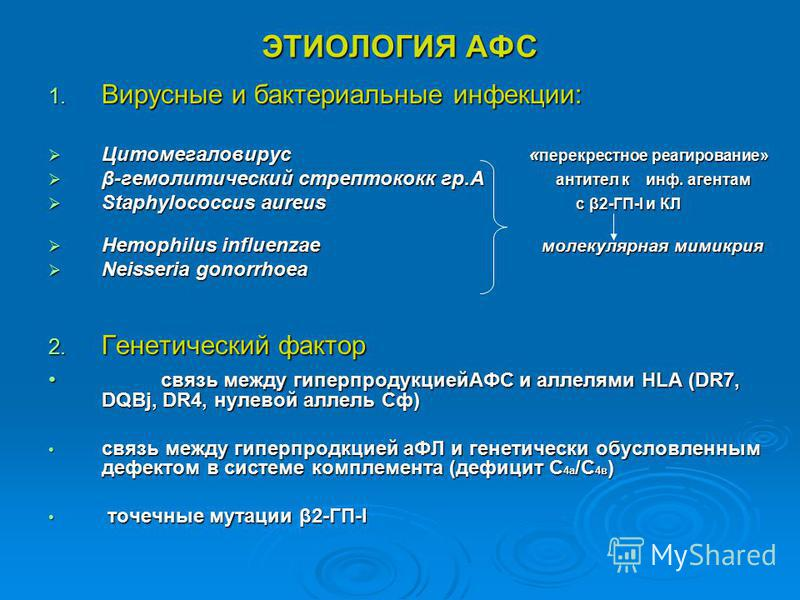 ЭТИОЛОГИЯ АФС 1. Вирусные и бактериальные инфекции: Цитомегаловирус « перекрестное реагирование» Цитомегаловирус « перекрестное реагирование» β-гемолитический стрептококк гр.А антител к инф. агентам β-гемолитический стрептококк гр.А антител к инф. аг