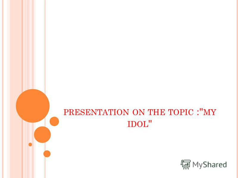PRESENTATION ON THE TOPIC : MY IDOL