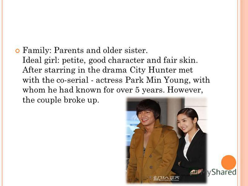 Family: Parents and older sister. Ideal girl: petite, good character and fair skin. After starring in the drama City Hunter met with the co-serial - actress Park Min Young, with whom he had known for over 5 years. However, the couple broke up.