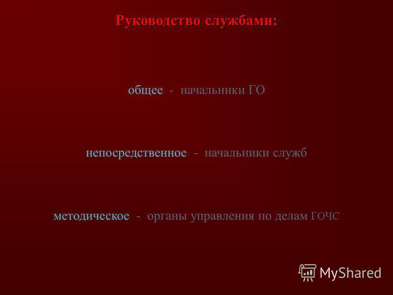 Руководство службами: общее - начальники ГО непосредственное - начальники служб методическое - органы управления по делам ГОЧС
