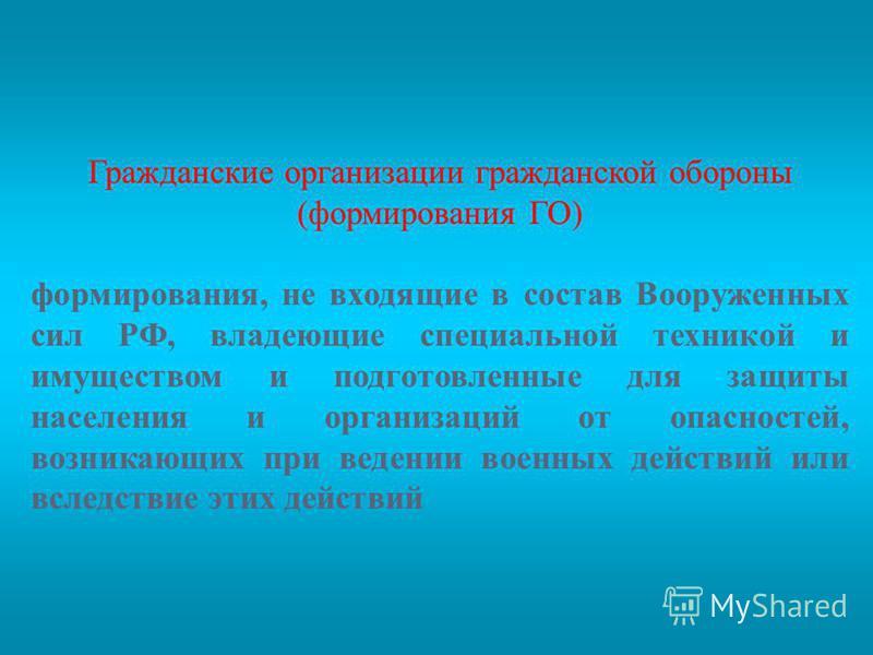 Гражданские организации гражданской обороны (формирования ГО) формирования, не входящие в состав Вооруженных сил РФ, владеющие специальной техникой и имуществом и подготовленные для защиты населения и организаций от опасностей, возникающих при ведени