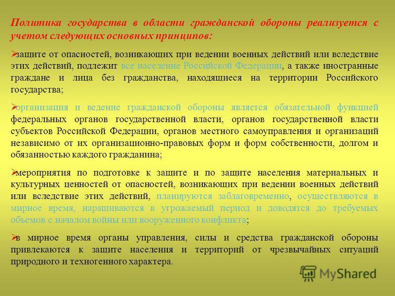 Политика государства в области гражданской обороны реализуется с учетом следующих основных принципов: защите от опасностей, возникающих при ведении военных действий или вследствие этих действий, подлежит все население Российской Федерации, а также ин