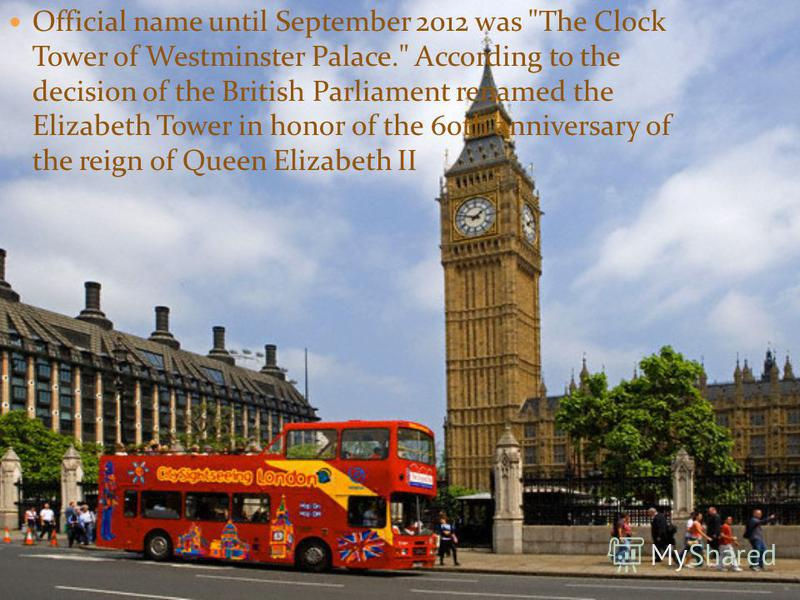 Official name until September 2012 was The Clock Tower of Westminster Palace. According to the decision of the British Parliament renamed the Elizabeth Tower in honor of the 60th anniversary of the reign of Queen Elizabeth II