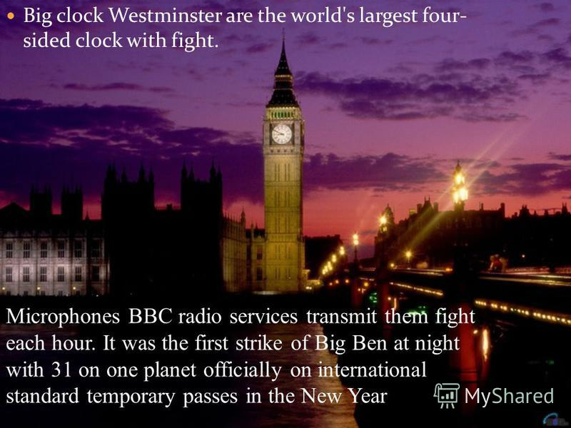 Big clock Westminster are the world's largest four- sided clock with fight. Microphones BBC radio services transmit them fight each hour. It was the first strike of Big Ben at night with 31 on one planet officially on international standard temporary