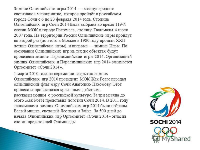 Зимние Олимпийские игры 2014 международное спортивное мероприятие, которое пройдёт в российском городе Сочи с 6 по 23 февраля 2014 года. Столица Олимпийских игр Сочи 2014 была выбрана во время 119-й сессии МОК в городе Гватемала, столице Гватемалы 4