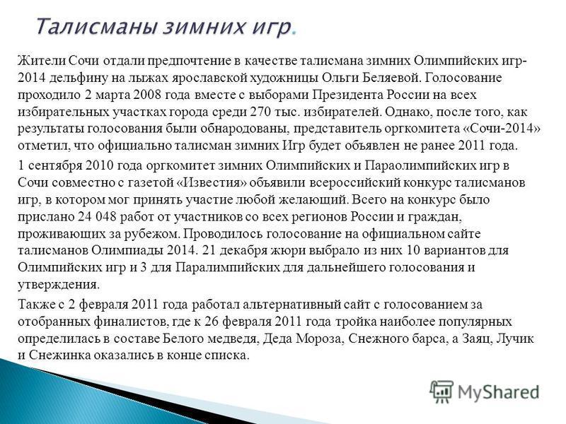 Жители Сочи отдали предпочтение в качестве талисмана зимних Олимпийских игр- 2014 дельфину на лыжах ярославской художницы Ольги Беляевой. Голосование проходило 2 марта 2008 года вместе с выборами Президента России на всех избирательных участках город