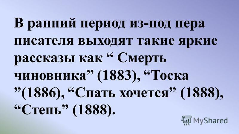 В ранний период из-под пера писателя выходят такие яркие рассказы как Смерть чиновника (1883), Тоска(1886), Спать хочется (1888),Степь (1888).