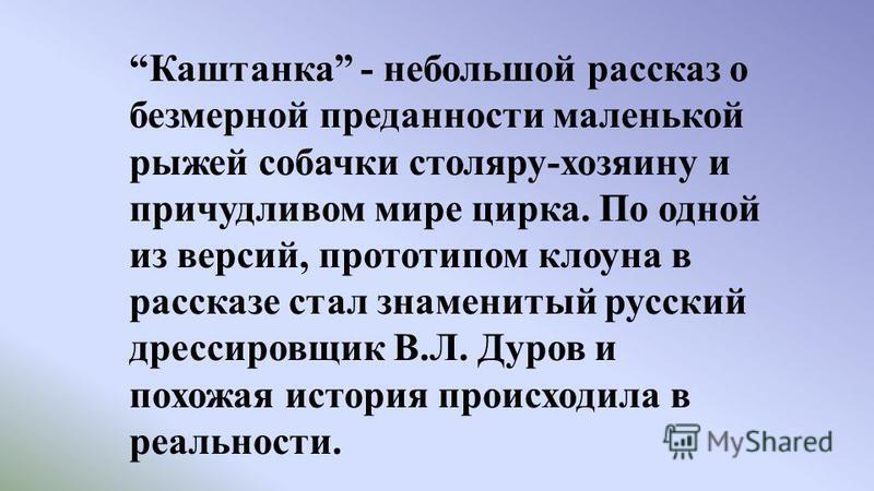 Каштанка - небольшой рассказ о безмерной преданности маленькой рыжей собачки столяру-хозяину и причудливом мире цирка. По одной из версий, прототипом клоуна в рассказе стал знаменитый русский дрессировщик В.Л. Дуров и похожая история происходила в ре