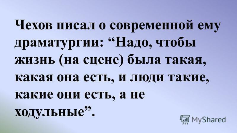 Чехов писал о современной ему драматургии: Надо, чтобы жизнь (на сцене) была такая, какая она есть, и люди такие, какие они есть, а не ходульные.