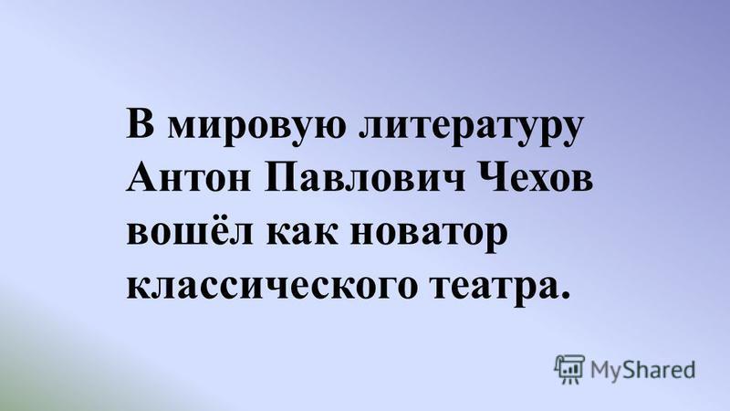 В мировую литературу Антон Павлович Чехов вошёл как новатор классического театра.