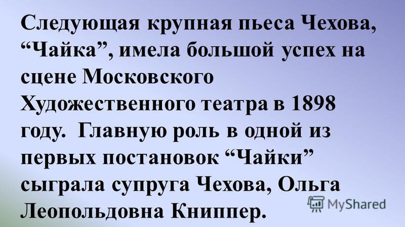 Следующая крупная пьеса Чехова,Чайка, имела большой успех на сцене Московского Художественного театра в 1898 году. Главную роль в одной из первых постановок Чайки сыграла супруга Чехова, Ольга Леопольдовна Книппер.