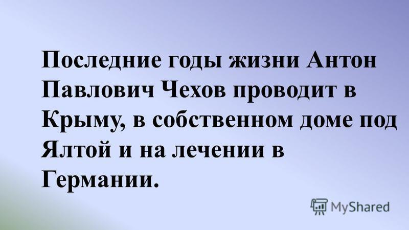 Последние годы жизни Антон Павлович Чехов проводит в Крыму, в собственном доме под Ялтой и на лечении в Германии.