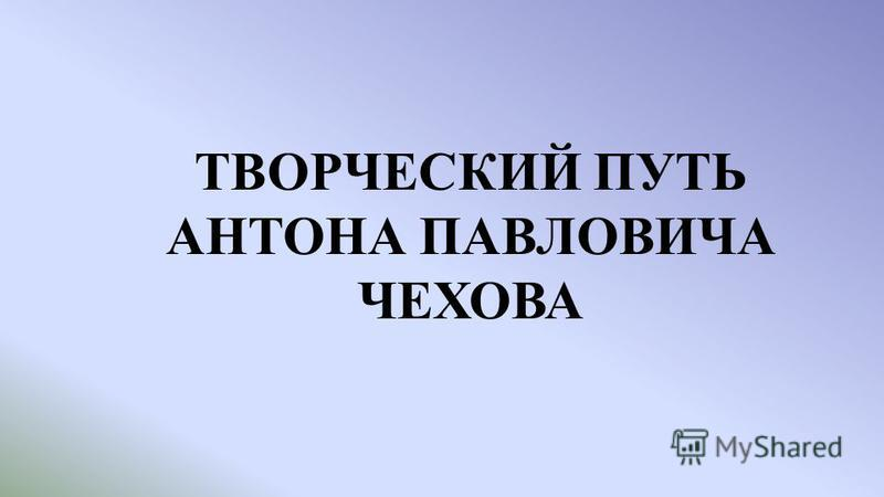 ТВОРЧЕСКИЙ ПУТЬ АНТОНА ПАВЛОВИЧА ЧЕХОВА