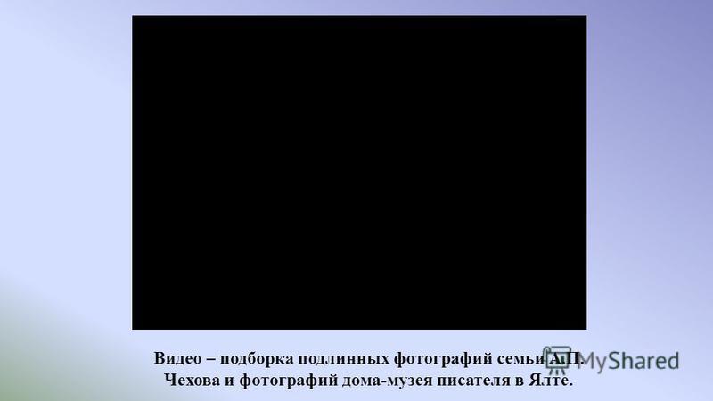 Видео – подборка подлинных фотографий семьи А.П. Чехова и фотографий дома-музея писателя в Ялте.