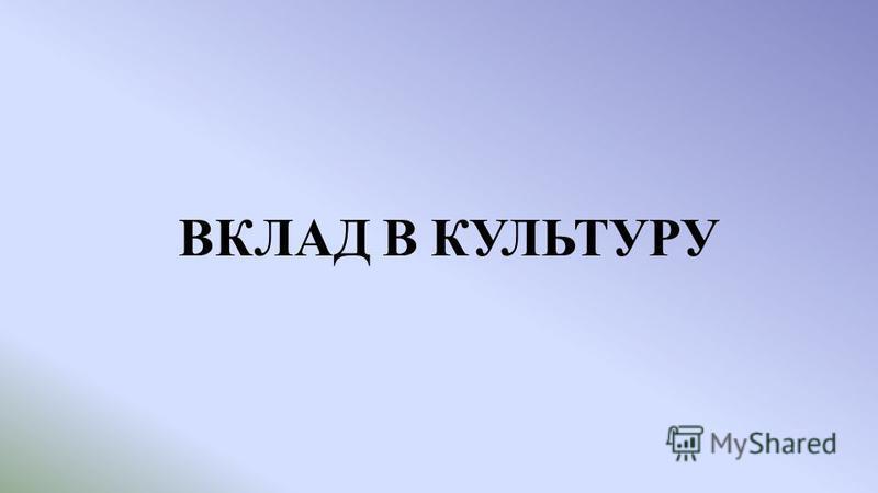 ВКЛАД В КУЛЬТУРУ