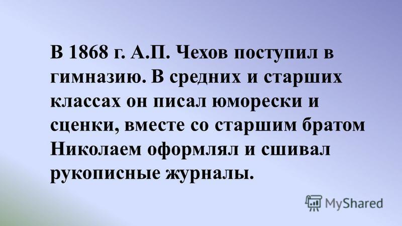 В 1868 г. А.П. Чехов поступил в гимназию. В средних и старших классах он писал юморески и сценки, вместе со старшим братом Николаем оформлял и сшивал рукописные журналы.