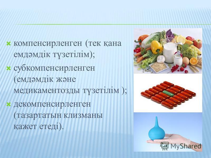 компенсирленген (тек қана емдәмдік түзетілім); субкомпенсирленген (емдәмдік және медикаментозды түзетілім ); декомпенсирленген (тазартатын клизманы қажет етеді).