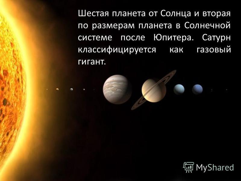 Шестая планета от Солнца и вторая по размерам планета в Солнечной системе после Юпитера. Сатурн классифицируется как газовый гигант.