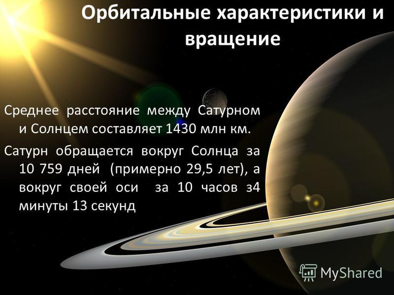 Орбитальные характеристики и вращение Среднее расстояние между Сатурном и Солнцем составляет 1430 млн км. Сатурн обращается вокруг Солнца за 10 759 дней (примерно 29,5 лет), а вокруг своей оси за 10 часов з 4 минуты 13 секунд