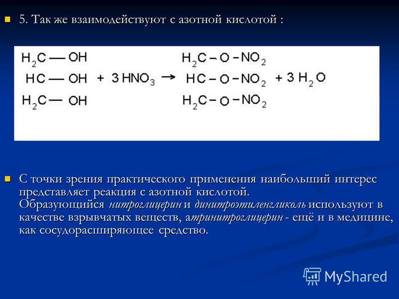 5. Так же взаимодействуют с азотной кислотой : 5. Так же взаимодействуют с азотной кислотой : С точки зрения практического применения наибольший интерес представляет реакция с азотной кислотой. Образующийся нитроглицерин и динитроэтиленгликоль исполь