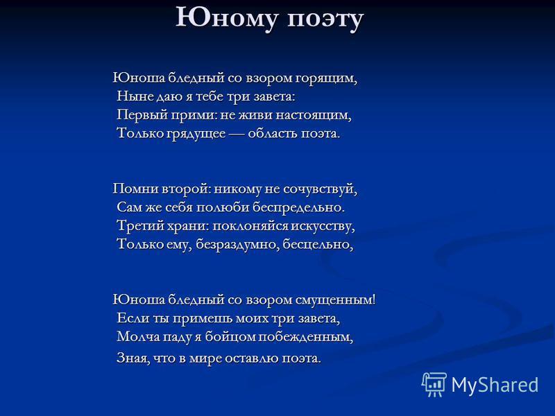 Юному поэту Юноша бледный со взором горящим, Ныне даю я тебе три завета: Ныне даю я тебе три завета: Первый прими: не живи настоящим, Первый прими: не живи настоящим, Только грядущее область поэта. Только грядущее область поэта. Помни второй: никому
