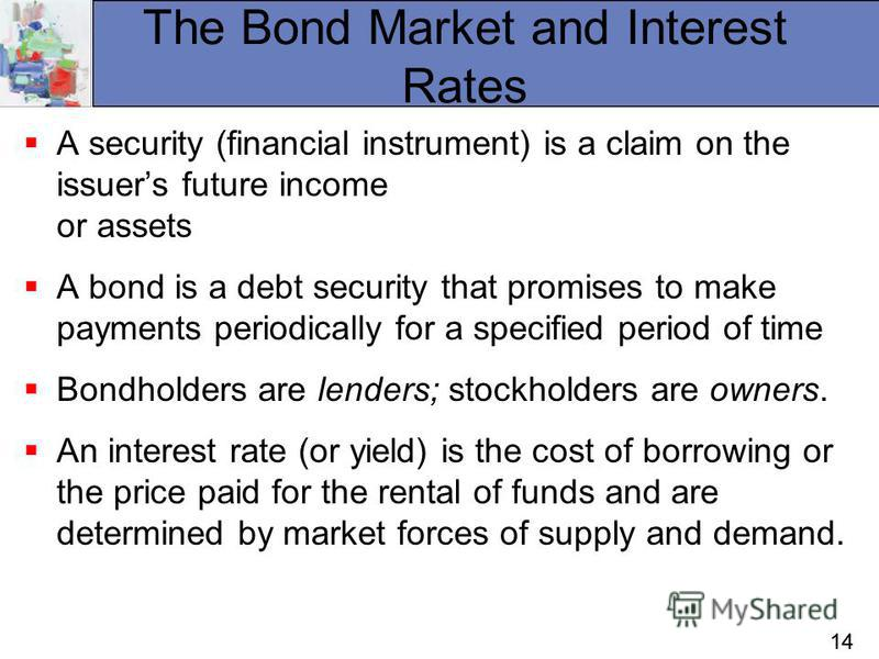 14 The Bond Market and Interest Rates A security (financial instrument) is a claim on the issuers future income or assets A bond is a debt security that promises to make payments periodically for a specified period of time Bondholders are lenders; st