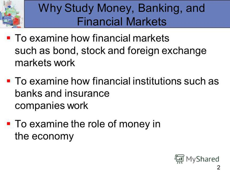 22 Why Study Money, Banking, and Financial Markets To examine how financial markets such as bond, stock and foreign exchange markets work To examine how financial institutions such as banks and insurance companies work To examine the role of money in