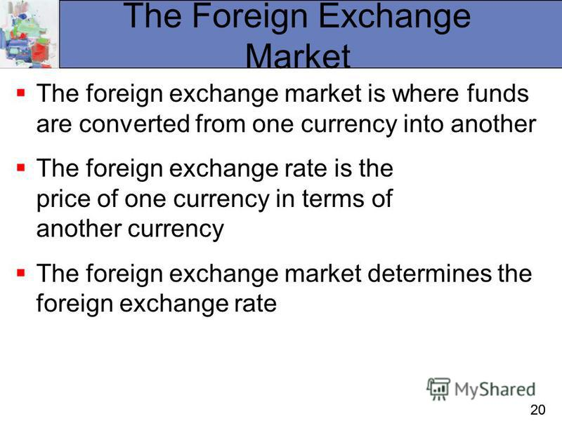 20 The Foreign Exchange Market The foreign exchange market is where funds are converted from one currency into another The foreign exchange rate is the price of one currency in terms of another currency The foreign exchange market determines the fore