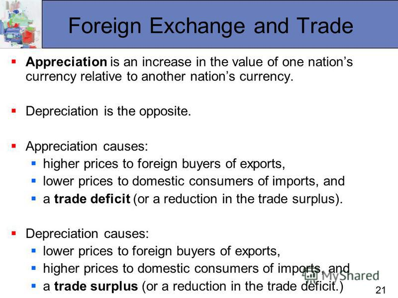 21 Foreign Exchange and Trade Appreciation is an increase in the value of one nations currency relative to another nations currency. Depreciation is the opposite. Appreciation causes: higher prices to foreign buyers of exports, lower prices to domest