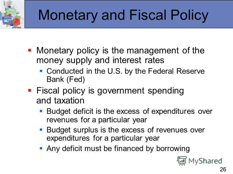 26 Monetary and Fiscal Policy Monetary policy is the management of the money supply and interest rates Conducted in the U.S. by the Federal Reserve Bank (Fed) Fiscal policy is government spending and taxation Budget deficit is the excess of expenditu