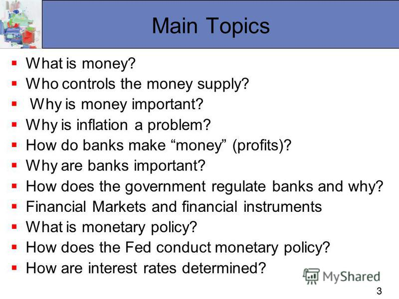 33 Main Topics What is money? Who controls the money supply? Why is money important? Why is inflation a problem? How do banks make money (profits)? Why are banks important? How does the government regulate banks and why? Financial Markets and financi