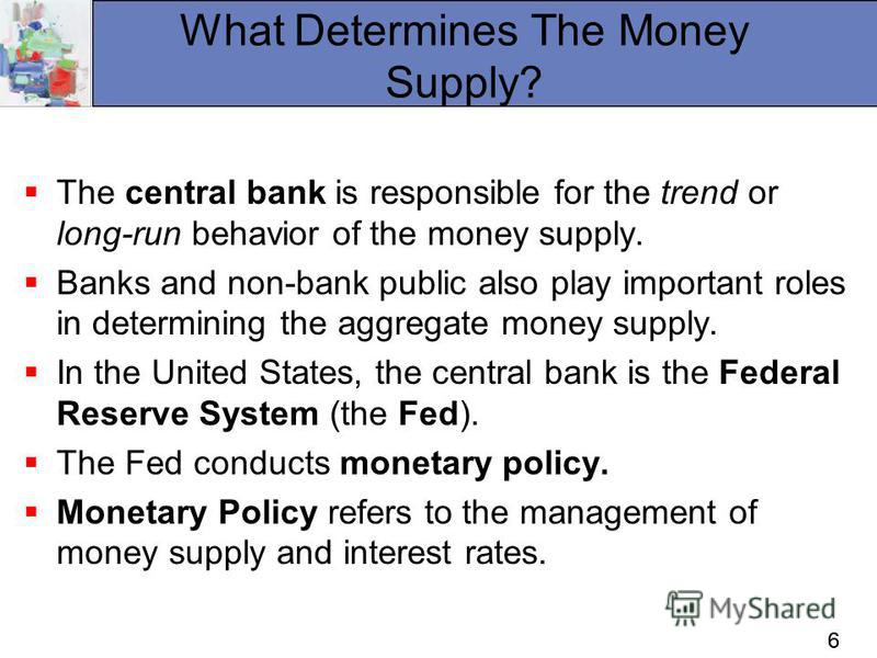 66 What Determines The Money Supply? The central bank is responsible for the trend or long-run behavior of the money supply. Banks and non-bank public also play important roles in determining the aggregate money supply. In the United States, the cent