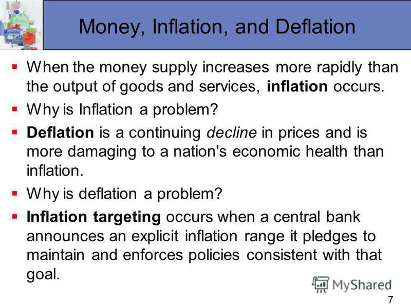 77 Money, Inflation, and Deflation When the money supply increases more rapidly than the output of goods and services, inflation occurs. Why is Inflation a problem? Deflation is a continuing decline in prices and is more damaging to a nation's econom