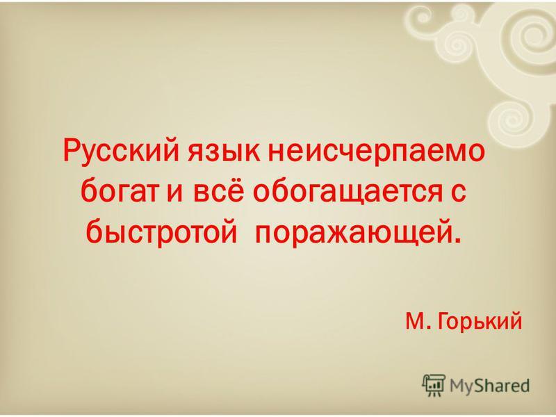 Русский язык неисчерпаемо богат и всё обогащается с быстротой поражающей. М. Горький
