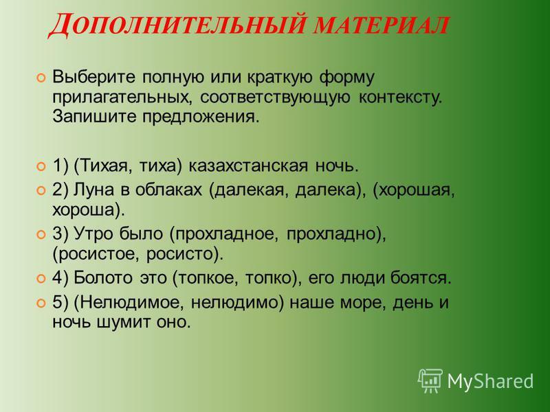 Д ОПОЛНИТЕЛЬНЫЙ МАТЕРИАЛ Выберите полную или краткую форму прилагательных, соответствующую контексту. Запишите предложения. 1) (Тихая, тиха) казахстанская ночь. 2) Луна в облаках (далекая, далека), (хорошая, хороша). 3) Утро было (прохладное, прохлад