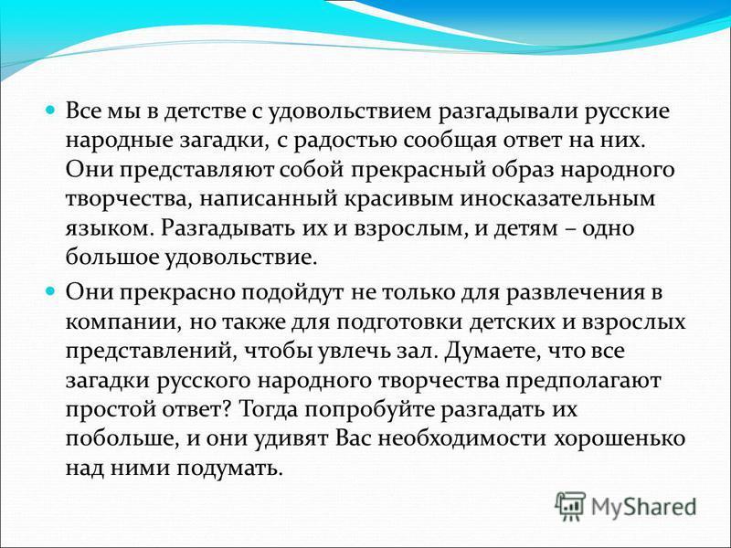 Все мы в детстве с удовольствием разгадывали русские народные загадки, с радостью сообщая ответ на них. Они представляют собой прекрасный образ народного творчества, написанный красивым иносказательным языком. Разгадывать их и взрослым, и детям – одн