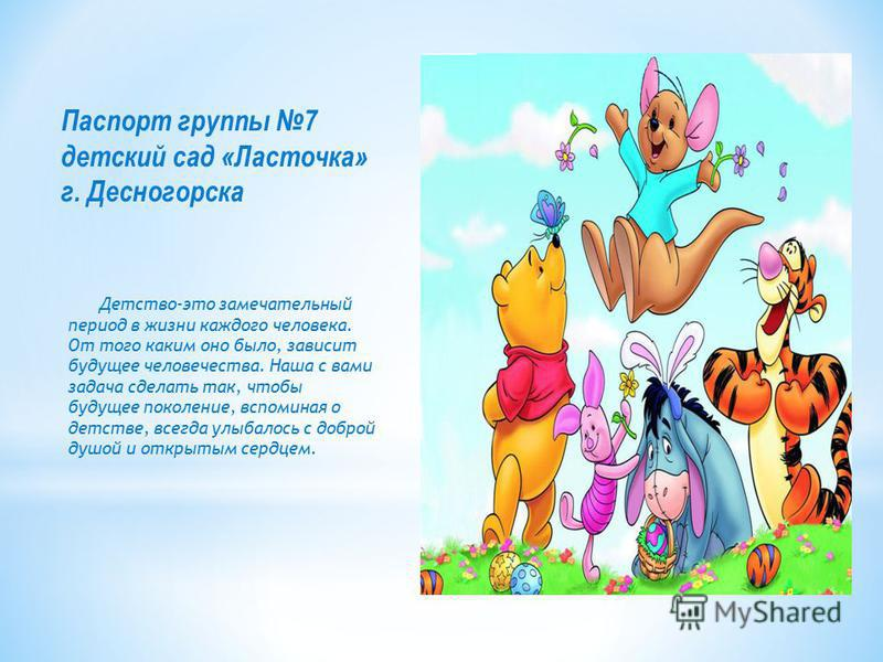 Паспорт группы 7 детский сад «Ласточка» г. Десногорска Детство-это замечательный период в жизни каждого человека. От того каким оно было, зависит будущее человечества. Наша с вами задача сделать так, чтобы будущее поколение, вспоминая о детстве, всег