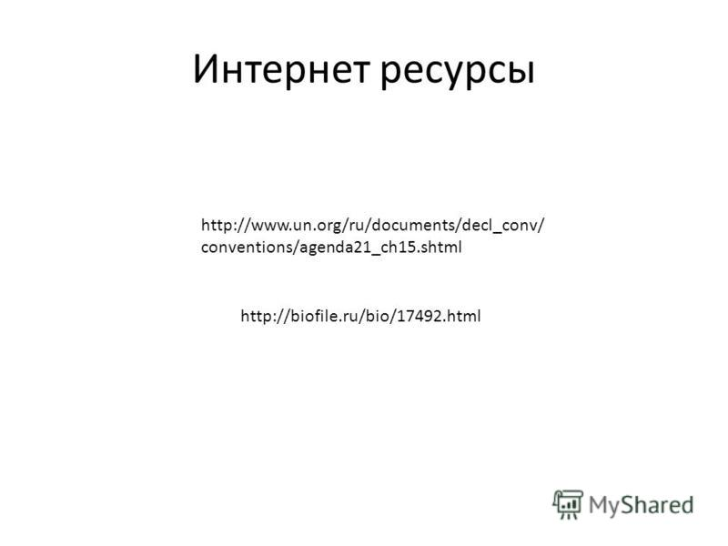 http://www.un.org/ru/documents/decl_conv/ conventions/agenda21_ch15. shtml http://biofile.ru/bio/17492. html Интернет ресурсы